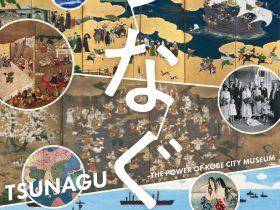「つなぐ TSUNAGU—THE POWER OF KOBE CITY MUSEUM」神戸市立博物館
