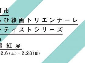 企画展「アーティストシリーズVol.95 阿部紅 展/収蔵作品展」清須市はるひ美術館