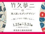「竹久夢二の美人画とモダンデザイン —美しいもの・可愛いもの—」群馬県立館林美術館