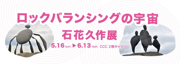 CCC公募展 入選者展覧会 「ロックバランシングの宇宙 石花久作展」CCC-静岡市文化・クリエイティブ産業振興センター