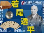シンボル展「生誕200年 若尾逸平」山梨県立博物館