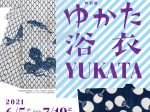 「ゆかた 浴衣 YUKATA すずしさのデザイン、いまむかし」泉屋博古館