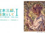「宮本三郎、画家として I : はじまりから 戦争を経て 1920s-1950s」世田谷美術館分館 宮本三郎記念美術館