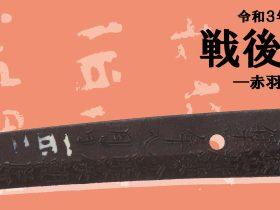 テーマ展「戦後の刀剣-赤羽刀のあゆみ-」備前長船刀剣博物館