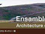 「アンサンブル・スタジオ展 Architecture of The Earth」TOTOギャラリー・間