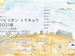「パビリオン・トウキョウ2021展 at ワタリウム美術館」ワタリウム美術館