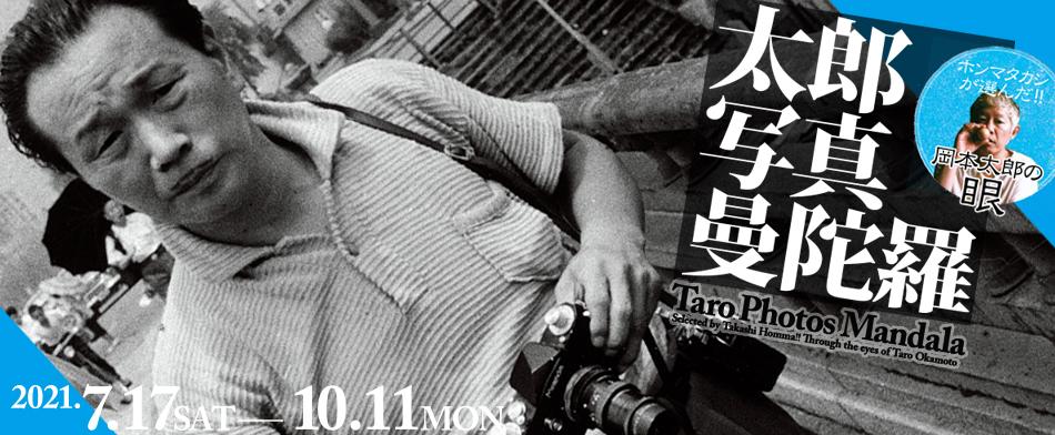 「太郎写真曼陀羅 ―ホンマタカシが選んだ !! 岡本太郎の眼―」川崎市岡本太郎美術館