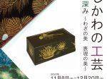 企画展「いしかわの工芸 文化の深み ~わざの美 表現の美~」石川県立美術館