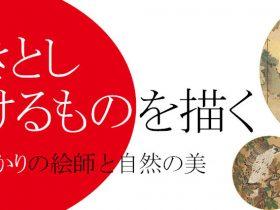 企画展「生きとし生けるものを描く —富山ゆかりの絵師と自然の美」富山市佐藤記念美術館