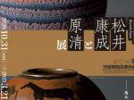 「人間国宝 松井康成と原清展」茨城県陶芸美術館