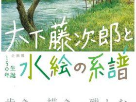 「生誕150年 大下藤次郎と水絵の系譜」島根県立石見美術館