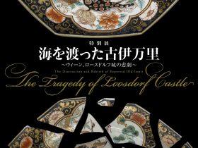 「海を渡った古伊万里~ウィーン、ロースドルフ城の悲劇~」愛知県陶磁美術館