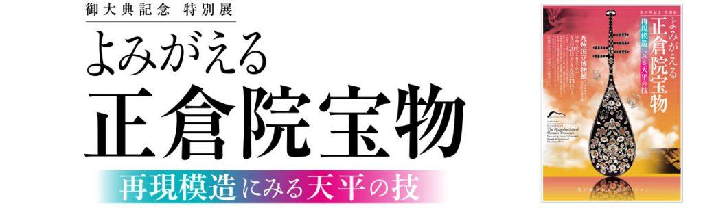「よみがえる正倉院宝物 —再現模造にみる天平の技—」九州国立博物館