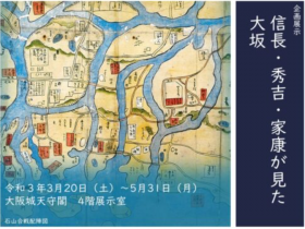 「信長・秀吉・家康が見た大坂」大阪城天守閣
