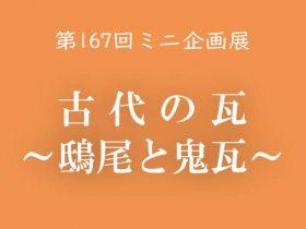 第167回ミニ企画展「古代の瓦 鴟尾と鬼瓦」大津市歴史博物館