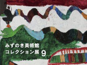 「みずのき美術館 コレクション展9」みずのき美術館