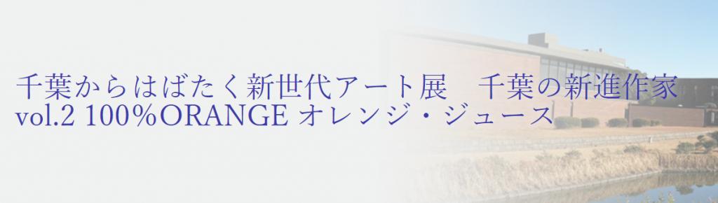 千葉からはばたく新世代アート展「千葉の新進作家vol.2 100%ORANGE オレンジ・ジュース」千葉県立美術館