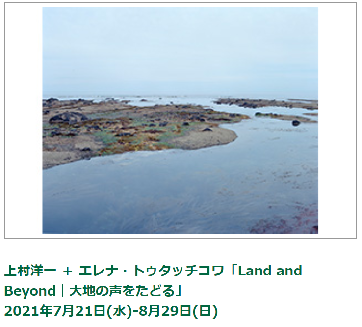 上村洋一+エレナ・トゥタッチコワ「Land and Beyond|大地の声をたどる」ポーラ ミュージアム アネックス