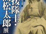 「海援隊士・髙松太郎」展ー高知県立坂本龍馬記念館