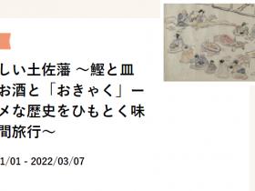 「おいしい土佐藩 ~鰹と皿鉢、お酒と「おきゃく」ーグルメな歴史をひもとく味な時間旅行~」高知城歴史博物館