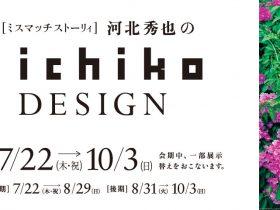 「ミスマッチストーリィ 河北秀也のiichiko design」清須市はるひ美術館