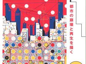 「都市の崩壊と再生を描く 木村利三郎展」南アルプス市立美術館