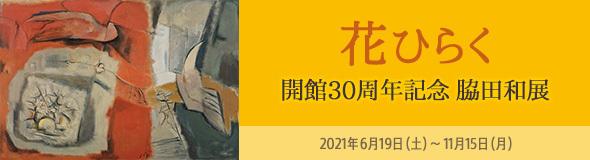 開館30周年記念 脇田和展「花ひらく」脇田美術館