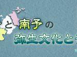 テーマ展「東予と南予の弥生文化と青銅器」愛媛県歴史文化博物館