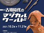 企画展「古墳時代のマジカルワールド」松戸市立博物館
