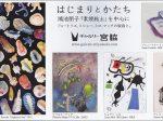 特別展示「<はじまりと かたち>鴻池朋子「素焼粘土」を中心にフォートリエ、ミショー、ミロ、マッタの版画と。」ギャルリー宮脇