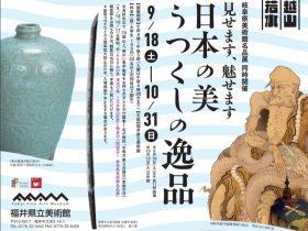 テーマ展「見せます、魅せます 日本の美うつくしの逸品」福井県立美術館